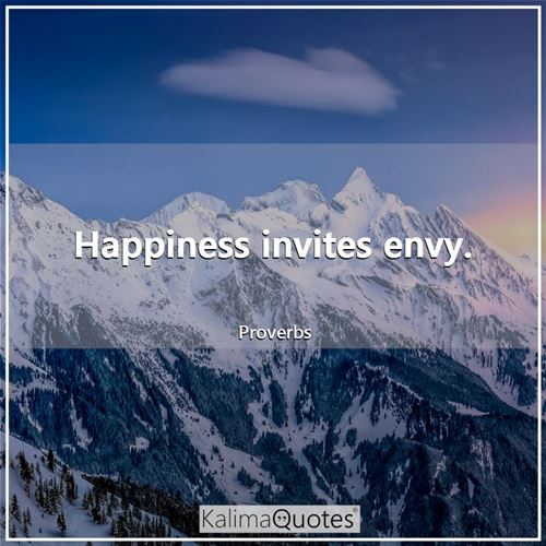 Happiness invites envy. - Proverbs