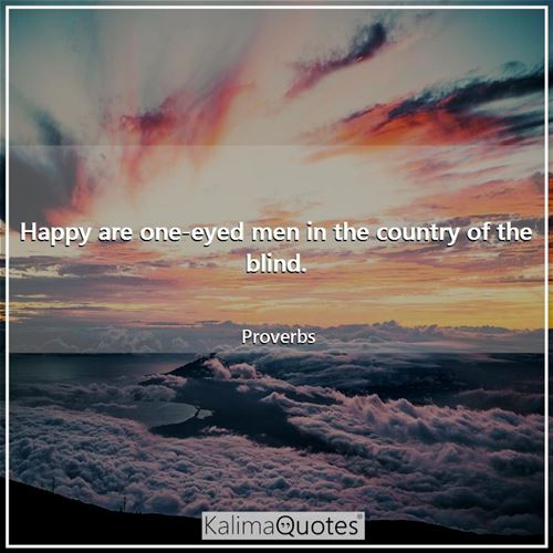 Happy are one-eyed men in the country of the blind.