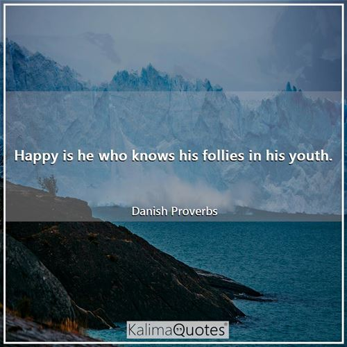 Happy is he who knows his follies in his youth. - Danish Proverbs