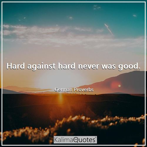 Hard against hard never was good.