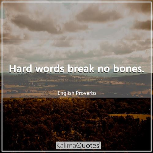 Hard words break no bones.