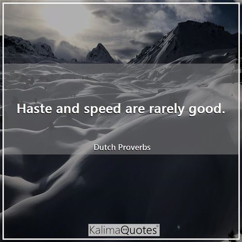 Haste and speed are rarely good.