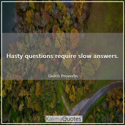 Hasty questions require slow answers.
