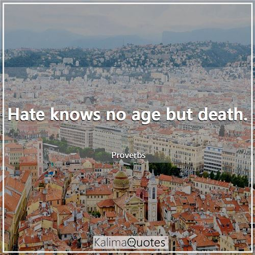 Hate knows no age but death.