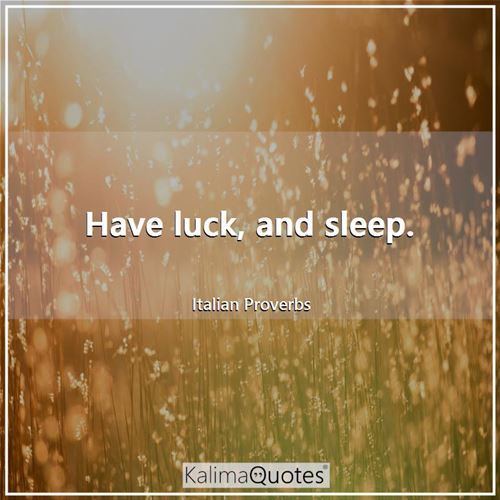 Have luck, and sleep.