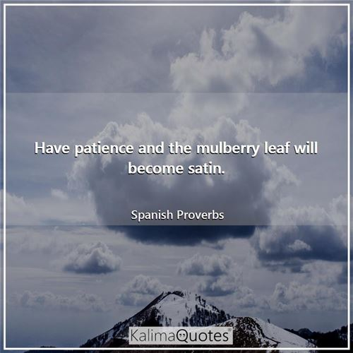 Have patience and the mulberry leaf will become satin.