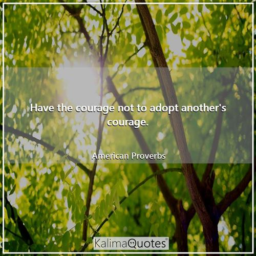 Have the courage not to adopt another's courage.