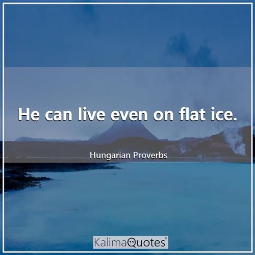 He can live even on flat ice.