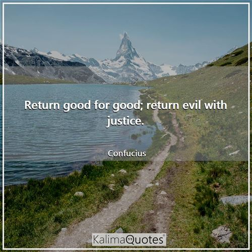 Return good for good; return evil with justice. - Confucius