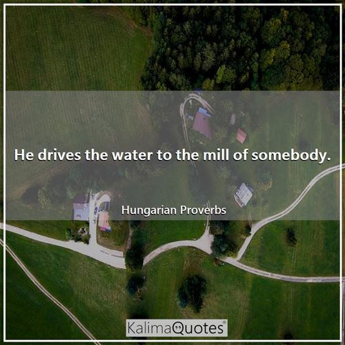 He drives the water to the mill of somebody.