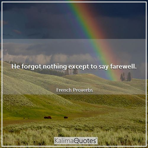 He forgot nothing except to say farewell.