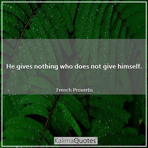 He gives nothing who does not give himself.