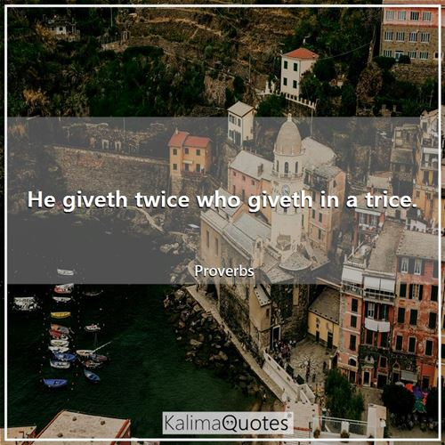 He giveth twice who giveth in a trice. - Proverbs