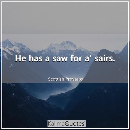 He has a saw for a' sairs. - Scottish Proverbs