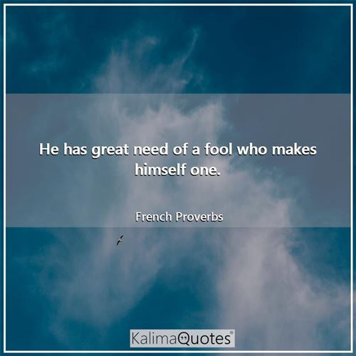 He has great need of a fool who makes himself one.
