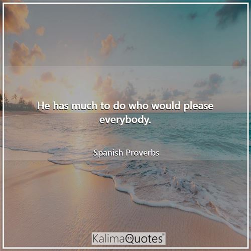 He has much to do who would please everybody. - Spanish Proverbs