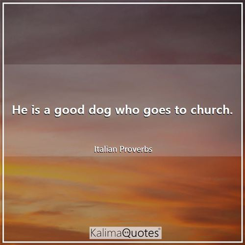 He is a good dog who goes to church. - Italian Proverbs