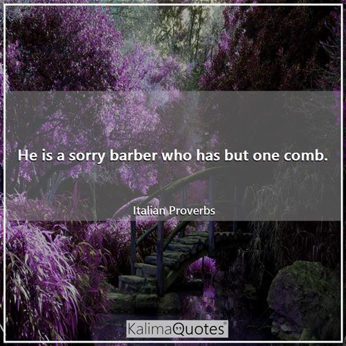 He is a sorry barber who has but one comb. - Italian Proverbs