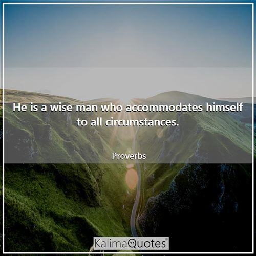 He is a wise man who accommodates himself to all circumstances.