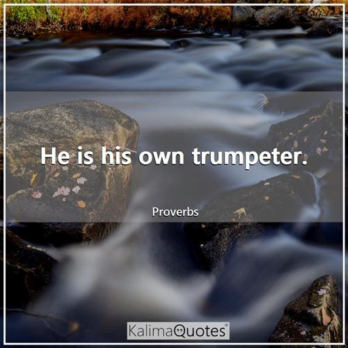He is his own trumpeter.
