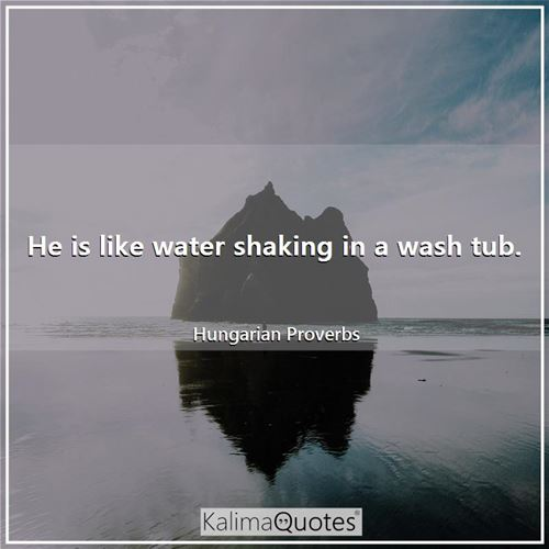 He is like water shaking in a wash tub.