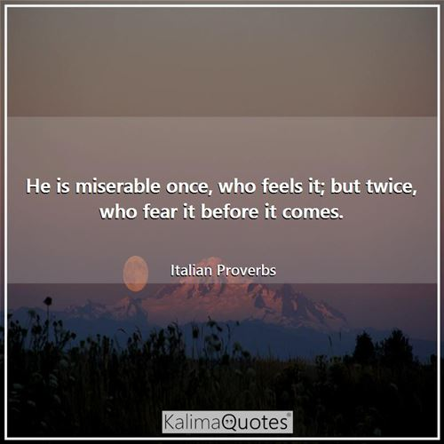 He is miserable once, who feels it; but twice, who fear it before it comes.