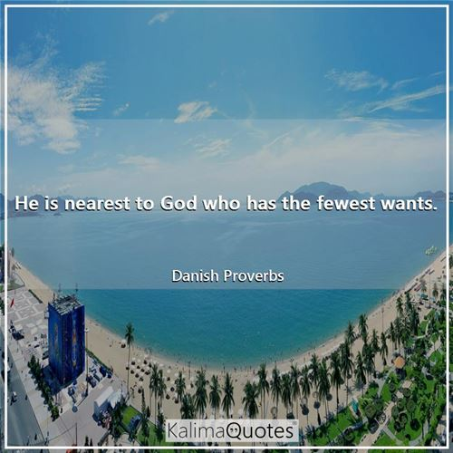 He is nearest to God who has the fewest wants.