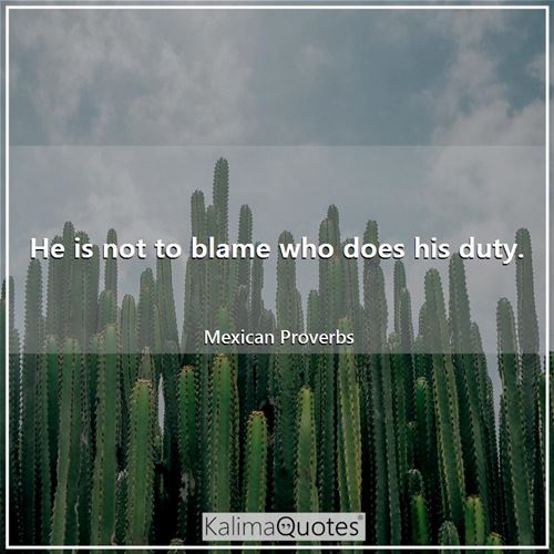 He is not to blame who does his duty.