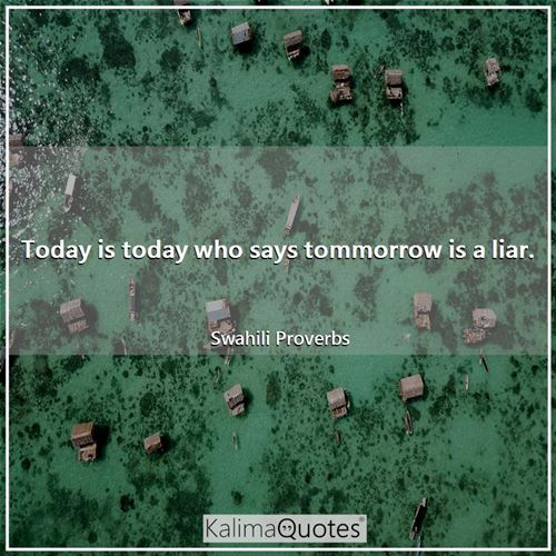 Today is today who says tommorrow is a liar.