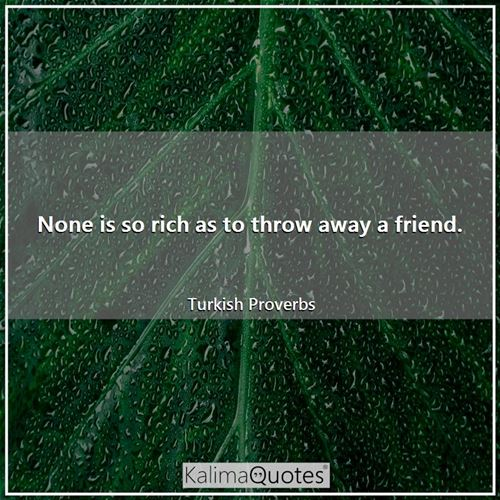 None is so rich as to throw away a friend.