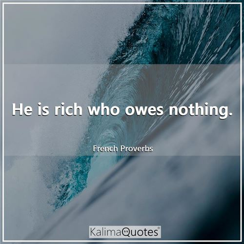 He is rich who owes nothing.