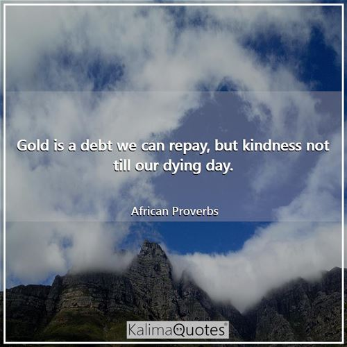 Gold is a debt we can repay, but kindness not till our dying day.
