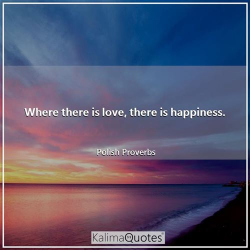 Where there is love, there is happiness.