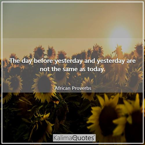 The day before yesterday and yesterday are not the same as today.