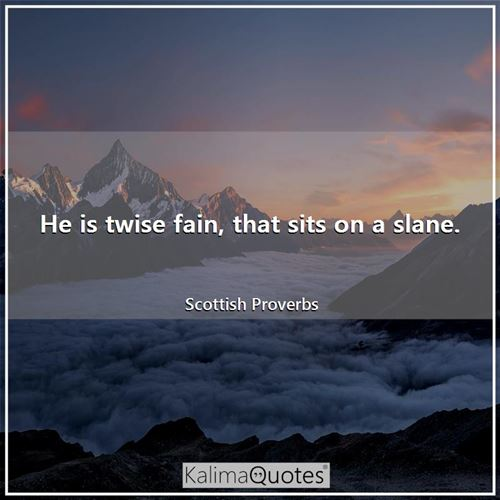He is twise fain, that sits on a slane.