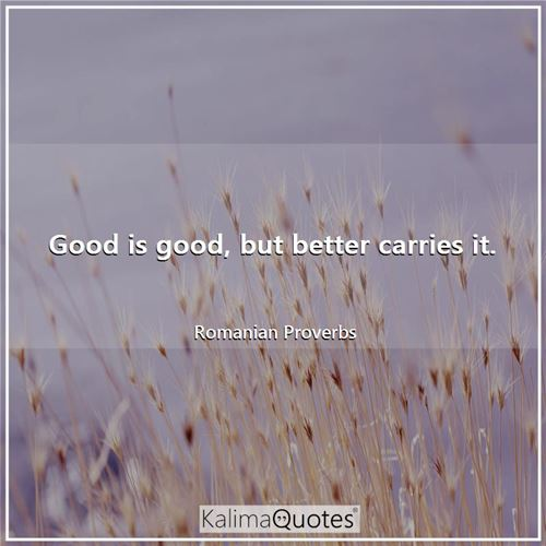 Good is good, but better carries it.