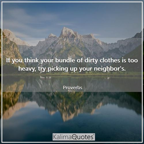 If you think your bundle of dirty clothes is too heavy, try picking up your neighbor's.