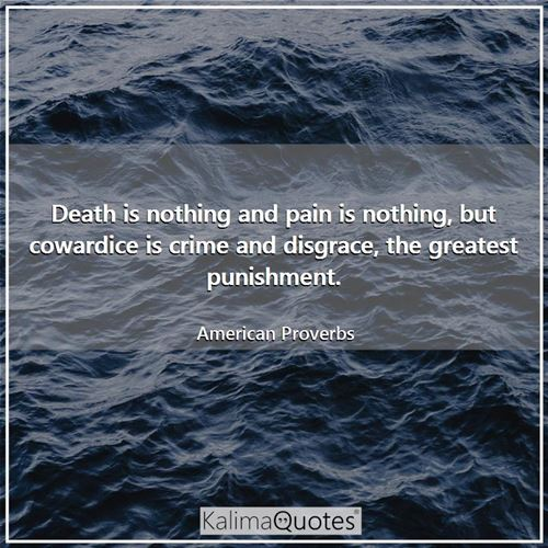 Death is nothing and pain is nothing, but cowardice is crime and disgrace, the greatest punishment. - American Proverbs