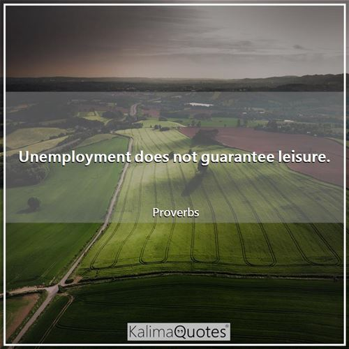 Unemployment does not guarantee leisure.