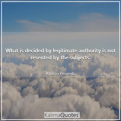 What is decided by legitimate authority is not resented by the subjects.