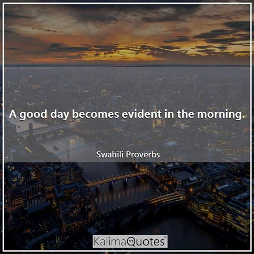 A good day becomes evident in the morning.