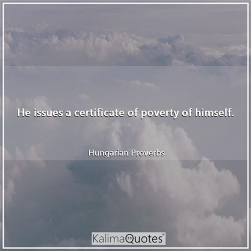 He issues a certificate of poverty of himself. - Hungarian Proverbs