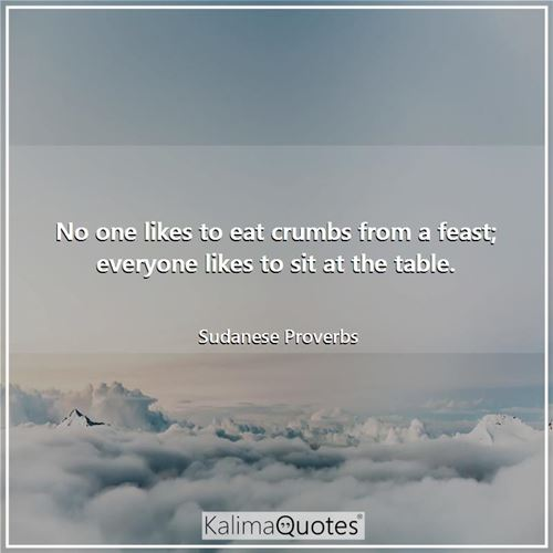 No one likes to eat crumbs from a feast; everyone likes to sit at the table.