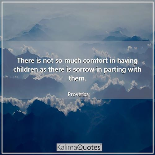 There is not so much comfort in having children as there is sorrow in parting with them.