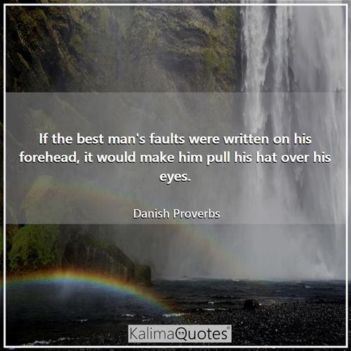 If the best man's faults were written on his forehead, it would make him pull his hat over his eyes.