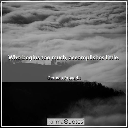 Who begins too much, accomplishes little.
