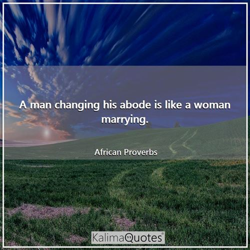 A man changing his abode is like a woman marrying.