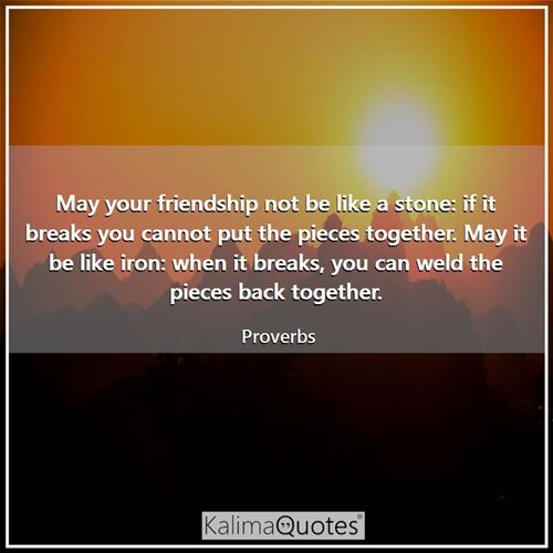 May your friendship not be like a stone: if it breaks you cannot put the pieces together. May it be like iron: when it breaks, you can weld the pieces back together.