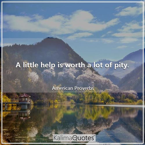 A little help is worth a lot of pity.