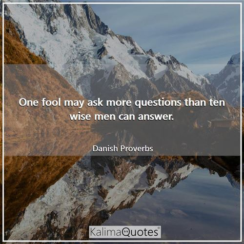 One fool may ask more questions than ten wise men can answer.